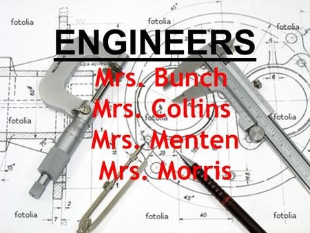 ENGINEERS Mrs. Bunch Mrs. Collins Mrs. Menten Mrs. Morris.