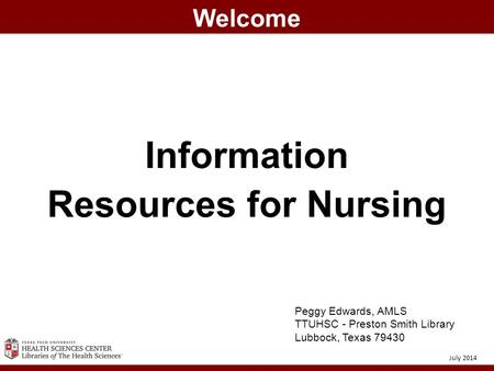Information Resources for Nursing Welcome July 2014 Peggy Edwards, AMLS TTUHSC - Preston Smith Library Lubbock, Texas 79430.