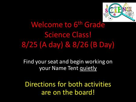 Welcome to 6 th Grade Science Class! 8/25 (A day) & 8/26 (B Day) Find your seat and begin working on your Name Tent quietly Directions for both activities.