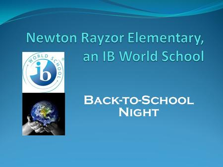 Back-to-School Night. Back-to-School Night Agenda  Newton Rayzor's mission statement  About me  What is IB?  Class schedule  Supplies needed this.