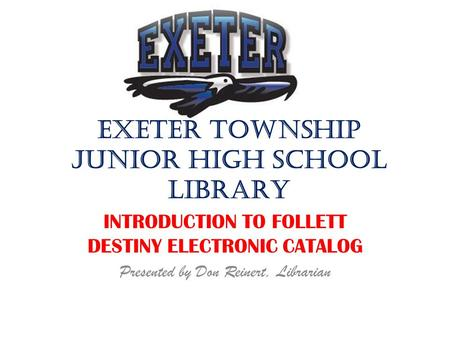 EXETER TOWNSHIP JUNIOR HIGH SCHOOL LIBRARY INTRODUCTION TO FOLLETT DESTINY ELECTRONIC CATALOG Presented by Don Reinert, Librarian.
