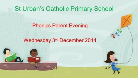 St Urban's Catholic Primary School Phonics Parent Evening Wednesday 3 rd December 2014.