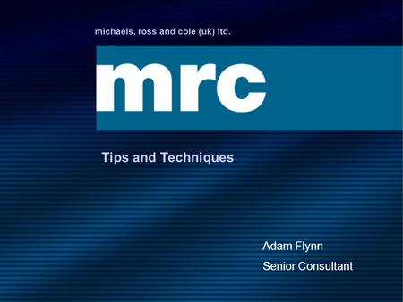 Michaels, ross and cole (uk) ltd. Tips and Techniques Adam Flynn Senior Consultant.