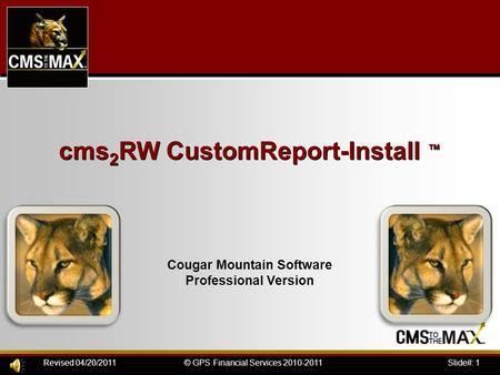 Slide#: 1© GPS Financial Services 2010-2011Revised 04/20/2011 cms 2 RW CustomReport-Install ™ Cougar Mountain Software Professional Version.