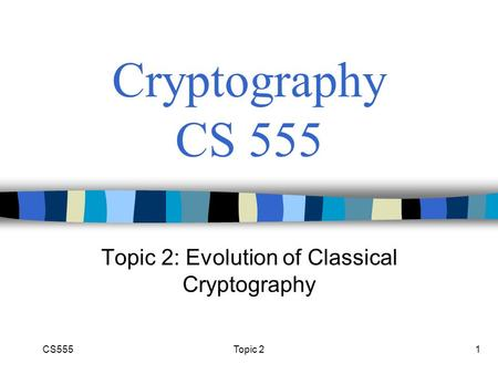 Topic 21 Cryptography CS 555 Topic 2: Evolution of Classical Cryptography CS555.