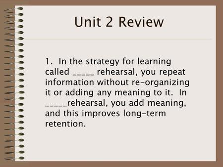 Unit 2 Review 1. In the strategy for learning called _____ rehearsal, you repeat information without re-organizing it or adding any meaning to it. In _____rehearsal,