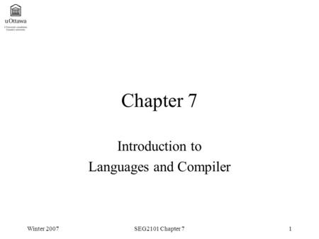 Winter 2007SEG2101 Chapter 71 Chapter 7 Introduction to Languages and Compiler.