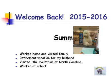 Welcome Back! 2015-2016 Summer Worked home and visited family. Retirement vacation for my husband. Visited the mountains of North Carolina. Worked at school.