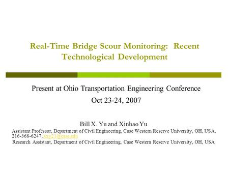 Real-Time Bridge Scour Monitoring: Recent Technological Development Present at Ohio Transportation Engineering Conference Oct 23-24, 2007 Bill X. Yu and.