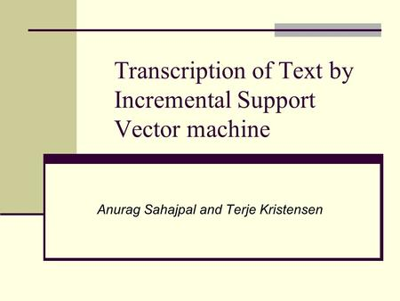 Transcription of Text by Incremental Support Vector machine Anurag Sahajpal and Terje Kristensen.