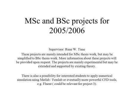 MSc and BSc projects for 2005/2006 Supervisor: Rune W. Time These projects are mainly intended for MSc thesis work, but may be simplified to BSc thesis.