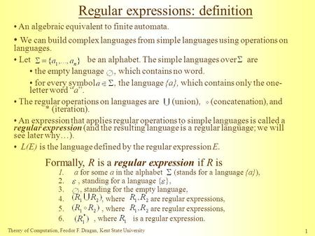 Theory of Computation, Feodor F. Dragan, Kent State University 1 Regular expressions: definition An algebraic equivalent to finite automata. We can build.