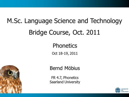 Phonetics Oct 18-19, 2011 Bernd Möbius FR 4.7, Phonetics Saarland University M.Sc. Language Science and Technology Bridge Course, Oct. 2011.