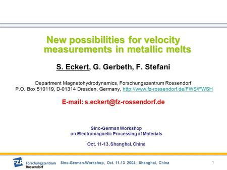 Sino-German-Workshop, Oct. 11-13 2004, Shanghai, China 1 New possibilities for velocity measurements in metallic melts S. Eckert, G. Gerbeth, F. Stefani.