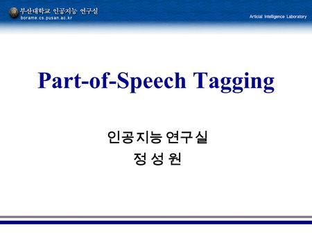 인공지능 연구실 정 성 원 Part-of-Speech Tagging. 2 The beginning The task of labeling (or tagging) each word in a sentence with its appropriate part of speech.