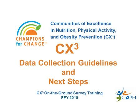 Communities of Excellence in Nutrition, Physical Activity, and Obesity Prevention (CX 3 ) Data Collection Guidelines and Next Steps CX 3 CX 3 On-the-Ground.
