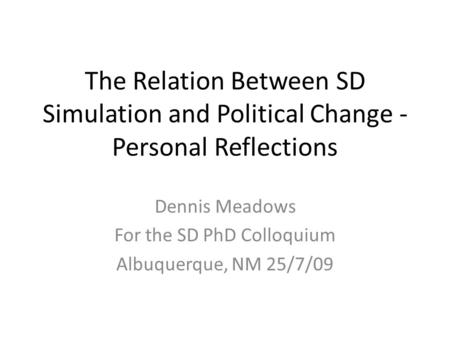 The Relation Between SD Simulation and Political Change - Personal Reflections Dennis Meadows For the SD PhD Colloquium Albuquerque, NM 25/7/09.