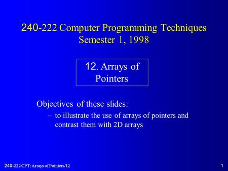 240-222 CPT: Arrays of Pointers/121 240-222 Computer Programming Techniques Semester 1, 1998 Objectives of these slides: –to illustrate the use of arrays.