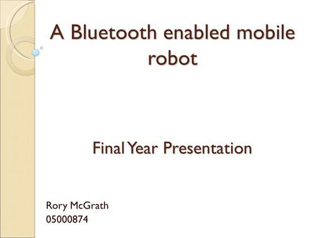 A Bluetooth enabled mobile robot Rory McGrath 05000874 Final Year Presentation.