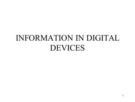 1 INFORMATION IN DIGITAL DEVICES. 2 Digital Devices Most computers today are composed of digital devices. –Process electrical signals. –Can only have.