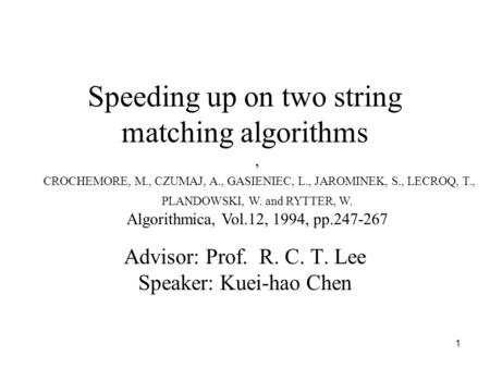 1 Speeding up on two string matching algorithms Advisor: Prof. R. C. T. Lee Speaker: Kuei-hao Chen, CROCHEMORE, M., CZUMAJ, A., GASIENIEC, L., JAROMINEK,