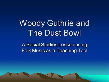 Woody Guthrie and The Dust Bowl A Social Studies Lesson using Folk Music as a Teaching Tool.