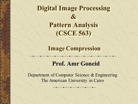 Digital Image Processing & Pattern Analysis (CSCE 563) Image Compression Prof. Amr Goneid Department of Computer Science & Engineering The American University.