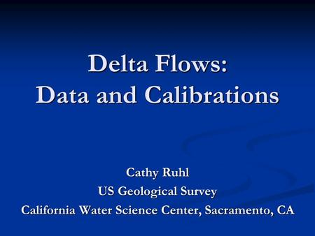 Delta Flows: Data and Calibrations Cathy Ruhl US Geological Survey California Water Science Center, Sacramento, CA.