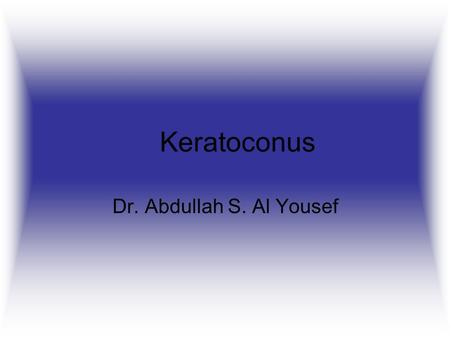 Keratoconus Dr. Abdullah S. Al Yousef. Definition A non-inflammatory eye condition in which the normally round dome-shaped cornea progressively thins.