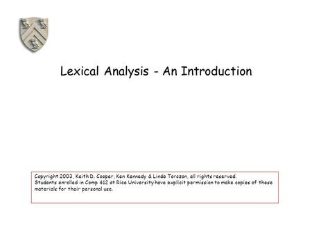 Lexical Analysis - An Introduction Copyright 2003, Keith D. Cooper, Ken Kennedy & Linda Torczon, all rights reserved. Students enrolled in Comp 412 at.