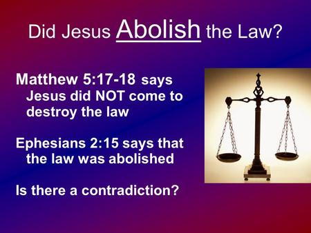 Did Jesus Abolish the Law? Matthew 5:17-18 says Jesus did NOT come to destroy the law Ephesians 2:15 says that the law was abolished Is there a contradiction?