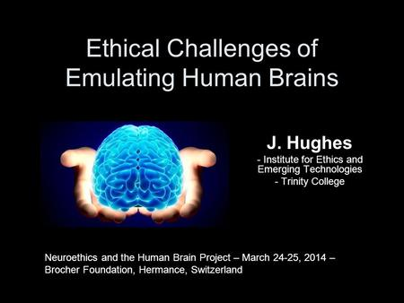 J. Hughes - Institute for Ethics and Emerging Technologies - Trinity College Ethical Challenges of Emulating Human Brains Neuroethics and the Human Brain.