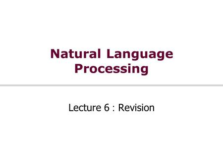 Natural Language Processing Lecture 6 : Revision.