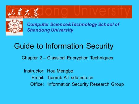 Computer Science&Technology School of Shandong University Instructor: Hou Mengbo Email: houmb AT sdu.edu.cn Office: Information Security Research Group.
