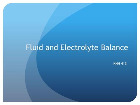 Fluid and Electrolyte Balance KNH 413. Body Solutes Types of solutes Electrolytes Sodium, potassium, calcium, magnesium, chloride, bicarbonate,