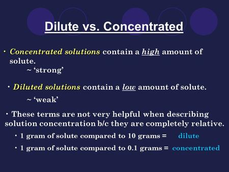Dilute vs. Concentrated Concentrated solutions Concentrated solutions contain a high amount of solute. Diluted solutions Diluted solutions contain a low.
