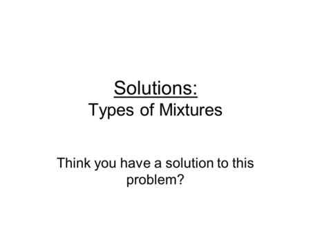 Solutions: Types of Mixtures Think you have a solution to this problem?