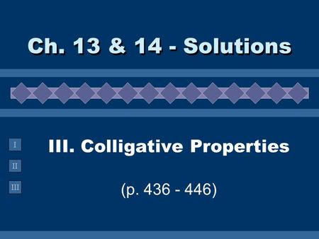 II III I III. Colligative Properties (p. 436 - 446) Ch. 13 & 14 - Solutions.