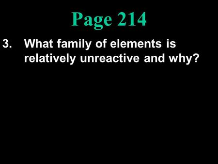Page 214 3.What family of elements is relatively unreactive and why?