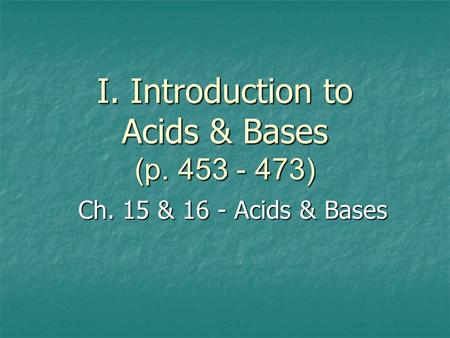 I. Introduction to Acids & Bases (p. 453 - 473) Ch. 15 & 16 - Acids & Bases.