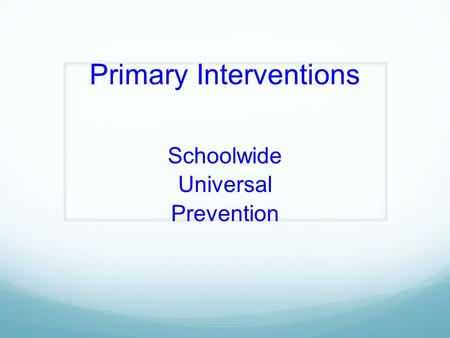 Primary Interventions Schoolwide Universal Prevention.