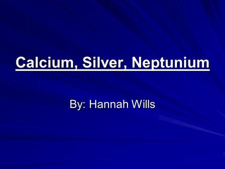 Calcium, Silver, Neptunium By: Hannah Wills. Calcium atomic number- 20 atomic mass- 40.078 Protons-20Neutrons-20Electrons-20.