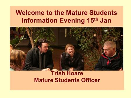 Trish Hoare Mature Students Officer Welcome to the Mature Students Information Evening 15 th Jan.