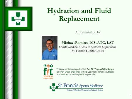 11 Hydration and Fluid Replacement This presentation is part of the Get Fit Topeka! Challenge, a seven-week challenge to help you make fitness, nutrition.
