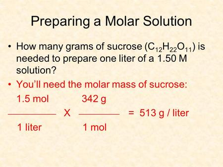 Preparing a Molar Solution How many grams of sucrose (C 12 H 22 O 11 ) is needed to prepare one liter of a 1.50 M solution? You'll need the molar mass.