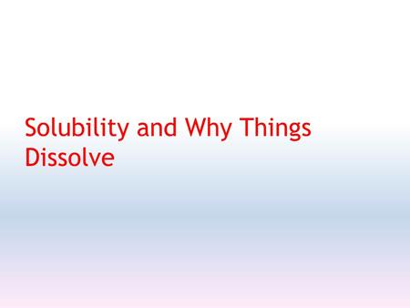 Solubility and Why Things Dissolve. Solutions A homogeneous mixture solute - dissolves (usually smaller amount) solvent – causes solute to dissolve(usually.