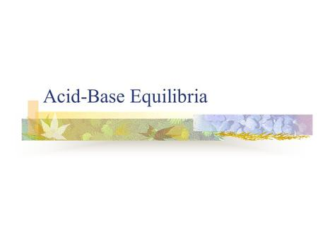 Acid-Base Equilibria. Acids Bases Sour taste React with active metals to release hydrogen gas Change the color of indicators Bitter taste Feel slippery.