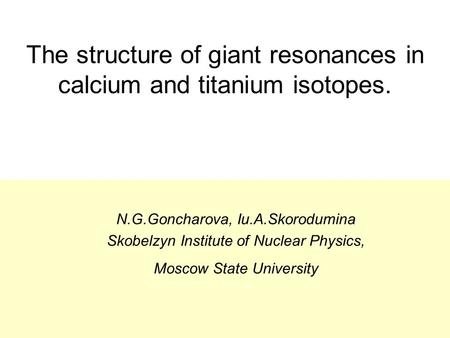 The structure of giant resonances in calcium and titanium isotopes. N.G.Goncharova, Iu.A.Skorodumina Skobelzyn Institute of Nuclear Physics, Moscow State.