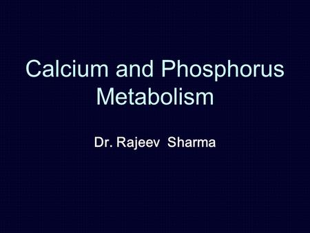 Calcium and Phosphorus Metabolism Dr. Rajeev Sharma.