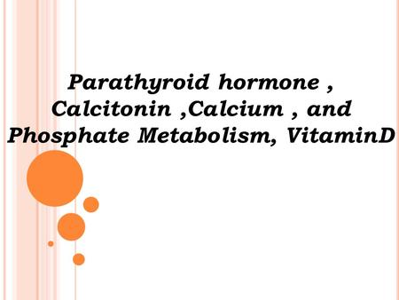 Parathyroid hormone, Calcitonin,Calcium, and Phosphate Metabolism, VitaminD.